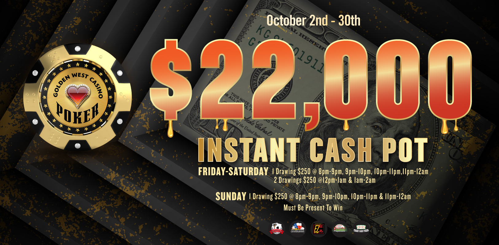$22K Instant Cash Pot Oct. 2nd-30th Friday's-Saturday's: One $250 Drawing @ 8p-9p, 9p-10p, 10p-11p & 11p-12a & Two $250 Drawings @ 12a-1a & 1a-2a Sunday's: One $250 Drawing @ 8p-9p, 9p-10p, 10p-11p & 11p-12a