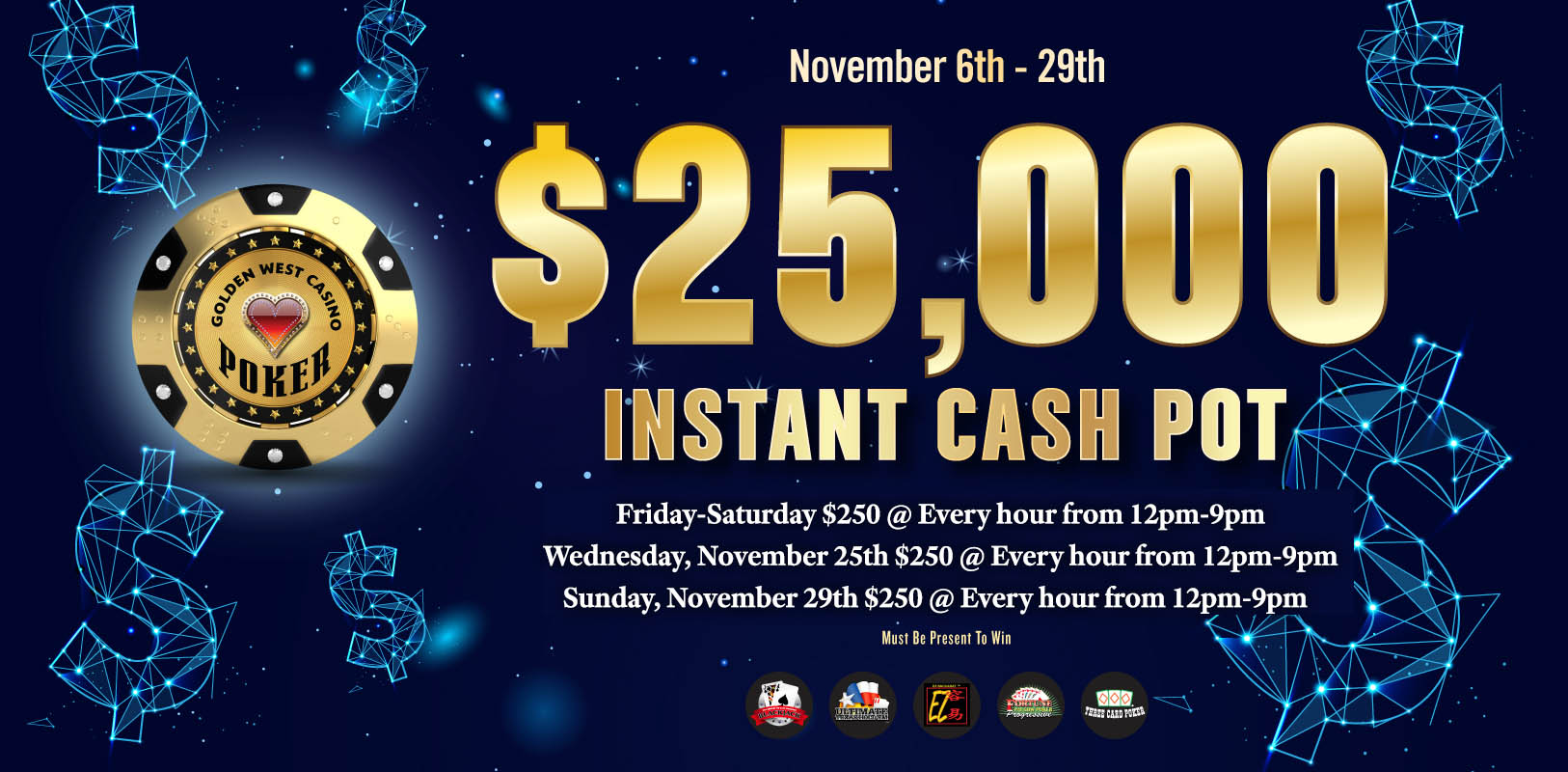 $25,000 Instant Cash Pot November 6th-29th Friday thru Saturday $250 at every hour from 12pm to 9pm. Wednesday November 25th $250 at every hour from 12pm to 9pm. Sunday November 29th $250 at every hour from 12pm to 9pm. Must be present to win.