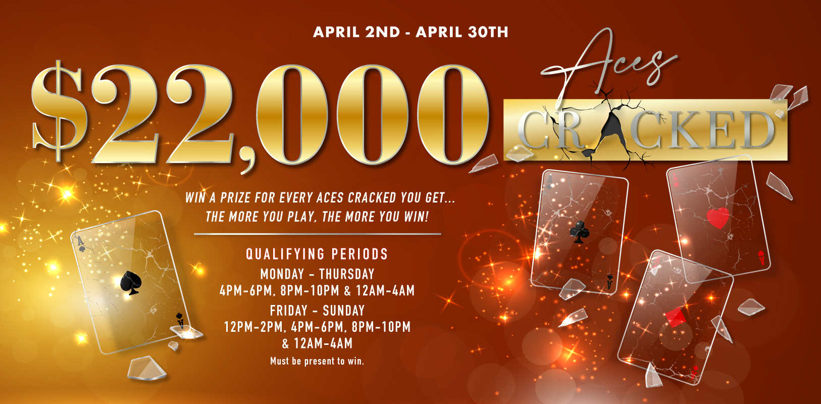 $22,000 Aces Cracked April 2nd-April 30th Qualifying Periods Monday-Thursday 4pm-6pm, 8pm-10pm & 12am-4am. Friday-Sunday 12pm-2pm, 4pm-6pm, 8pm-10pm & 12am-4am. Must be present to win. Win a prize for every Aces Cracked you get…the more you play. The more you win!