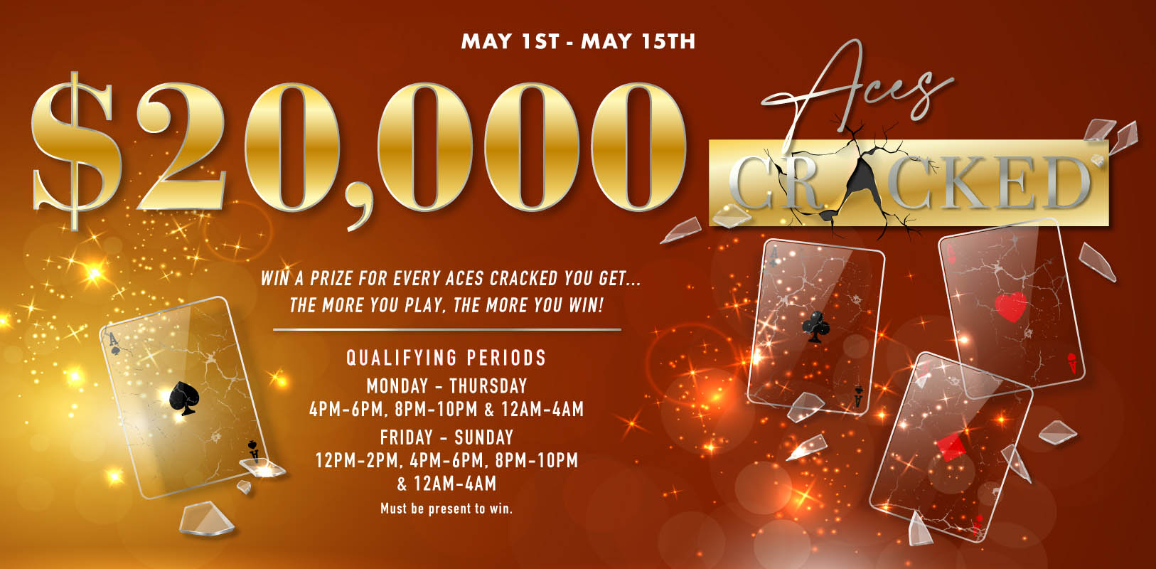 $20,000 Aces Cracked May 1st-May 15th Qualifying Periods Monday-Thursday 4pm-6pm, 8pm-10pm & 12am-4am. Friday-Sunday 12pm-2pm, 4pm-6pm, 8pm-10pm & 12am-4am. Must be present to win. Win a prize for every Aces Cracked you get…the more you play. The more you win!