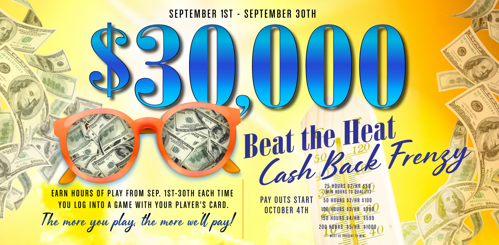 September 1st through September 30th. $30,000 Beat the Heat Cash Back Frenzy. Earn hours of play from Sep. 1st-30th each time you log into a game with your player's card. The more you play, the more we'll pay! Pay outs start October 4th. 25 hours $2/hr $50 (Min hours to qualify). 50 hours $2/hr $100. 100 hours $3/hr $300. 150 hours $4/hr $599. 200 hours $5/hr $1,000.00. Must be present to win.